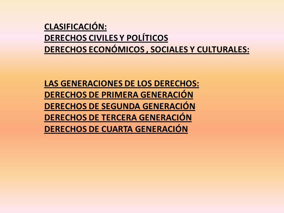 CLASIFICACIÓN: DERECHOS CIVILES Y POLÍTICOS DERECHOS ECONÓMICOS, SOCIALES Y CULTURALES: LAS GENERACIONES DE LOS DERECHOS: DERECHOS DE PRIMERA GENERACIÓN DERECHOS DE SEGUNDA GENERACIÓN DERECHOS DE TERCERA GENERACIÓN DERECHOS DE CUARTA GENERACIÓN