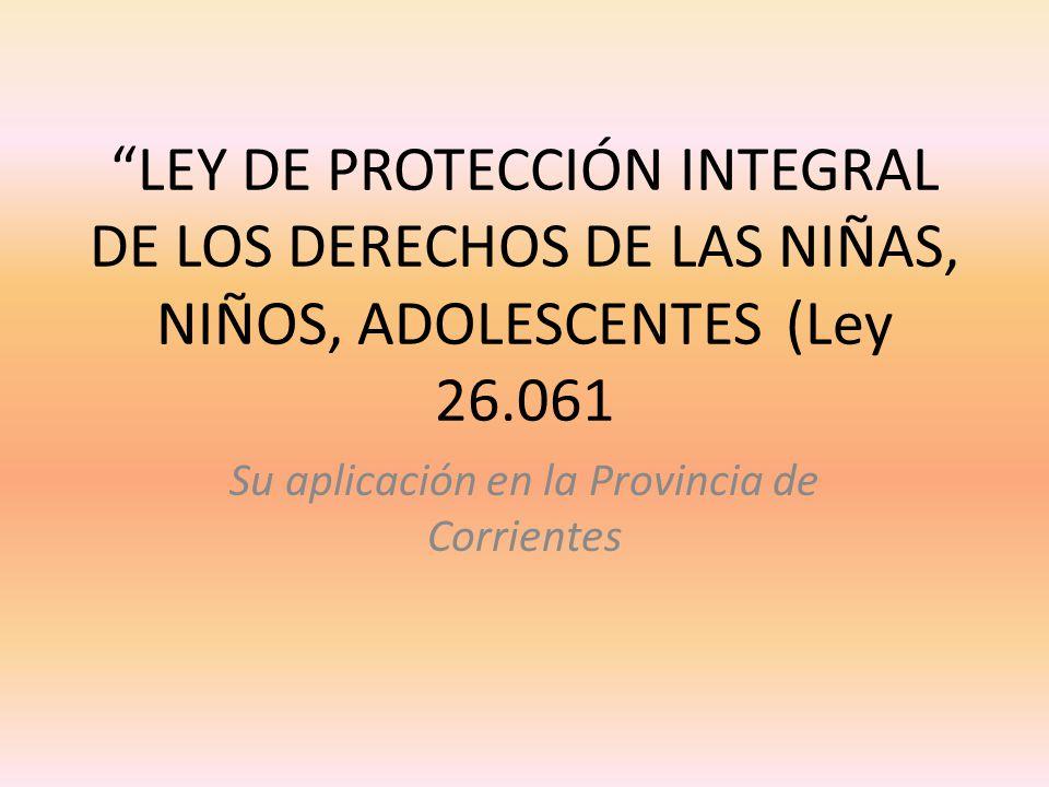 LEY DE PROTECCIÓN INTEGRAL DE LOS DERECHOS DE LAS NIÑAS, NIÑOS, ADOLESCENTES(Ley 26.061 Su aplicación en la Provincia de Corrientes