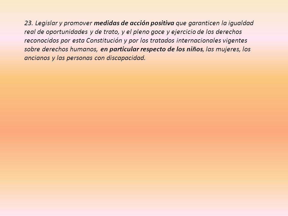 23. Legislar y promover medidas de acción positiva que garanticen la igualdad real de oportunidades y de trato, y el pleno goce y ejercicio de los der