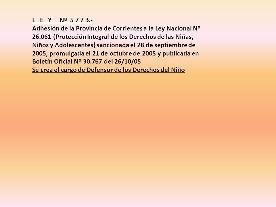 L E Y Nº 5 7 7 3.- Adhesión de la Provincia de Corrientes a la Ley Nacional Nº 26.061 (Protección Integral de los Derechos de las Niñas, Niños y Adolescentes) sancionada el 28 de septiembre de 2005, promulgada el 21 de octubre de 2005 y publicada en Boletín Oficial Nº 30.767 del 26/10/05 Se crea el cargo de Defensor de los Derechos del Niño