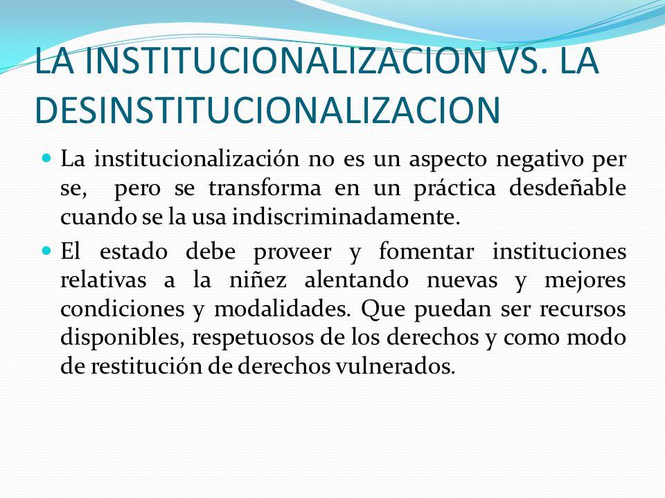 LA INSTITUCIONALIZACION VS. LA DESINSTITUCIONALIZACION La institucionalización no es un aspecto negativo per se, pero se transforma en un práctica des