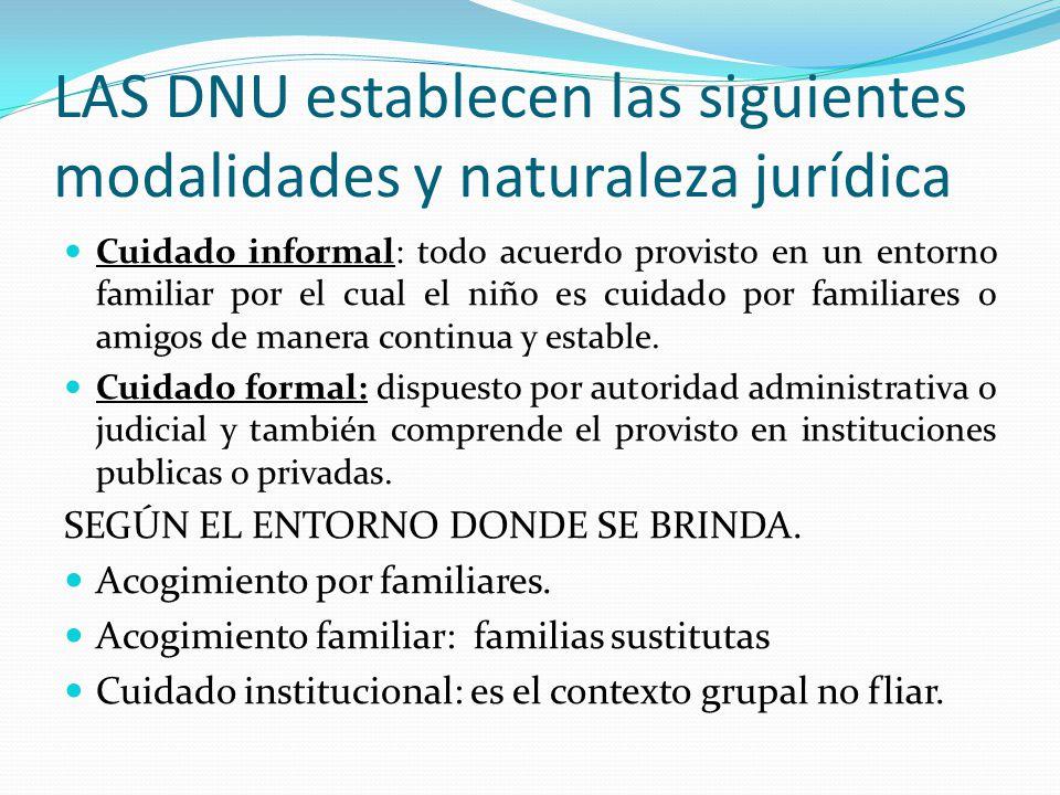 LAS DNU establecen las siguientes modalidades y naturaleza jurídica Cuidado informal: todo acuerdo provisto en un entorno familiar por el cual el niño
