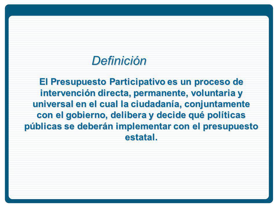 El Presupuesto Participativo es un proceso de intervención directa, permanente, voluntaria y universal en el cual la ciudadanía, conjuntamente con el gobierno, delibera y decide qué políticas públicas se deberán implementar con el presupuesto estatal.