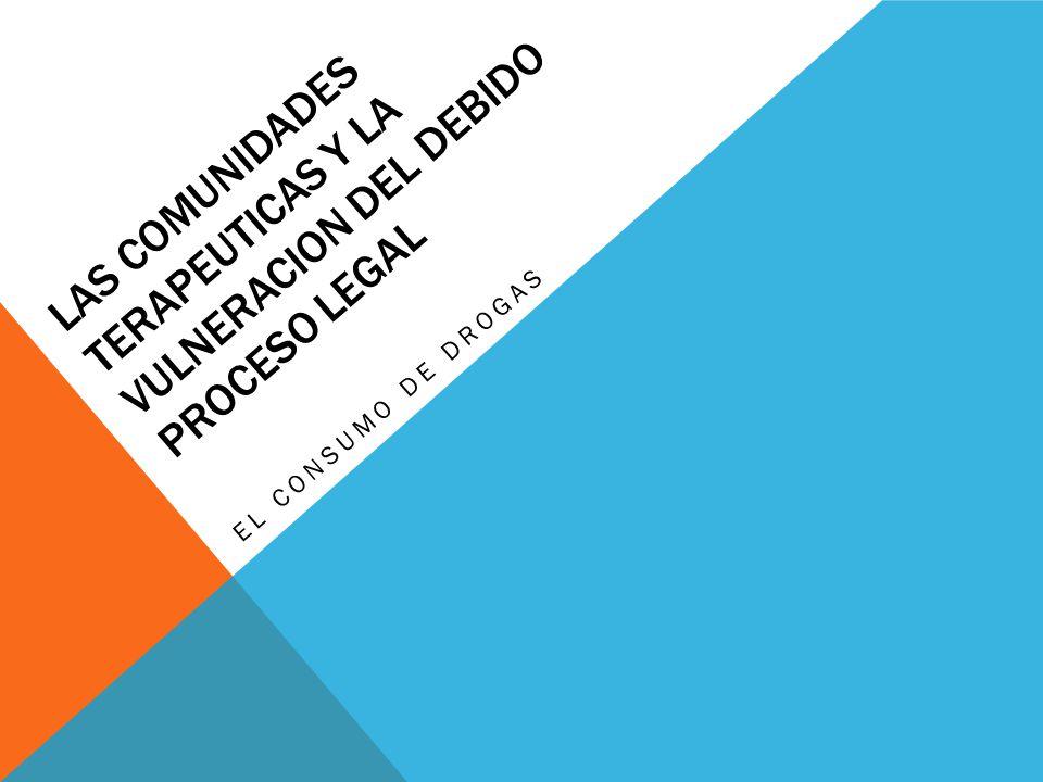LAS COMUNIDADES TERAPEUTICAS Y LA VULNERACION DEL DEBIDO PROCESO LEGAL EL CONSUMO DE DROGAS