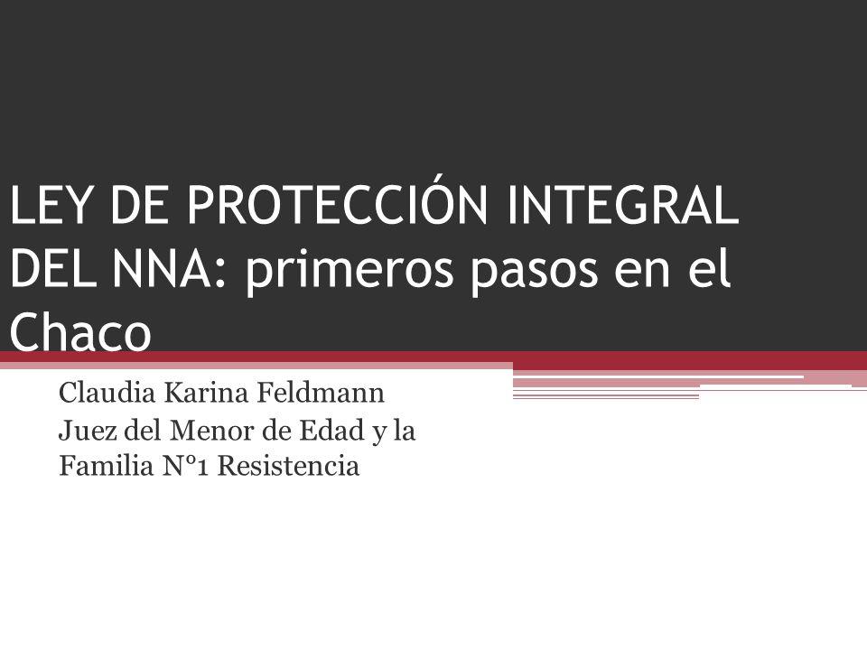 LEY DE PROTECCIÓN INTEGRAL DEL NNA: primeros pasos en el Chaco Claudia Karina Feldmann Juez del Menor de Edad y la Familia N°1 Resistencia