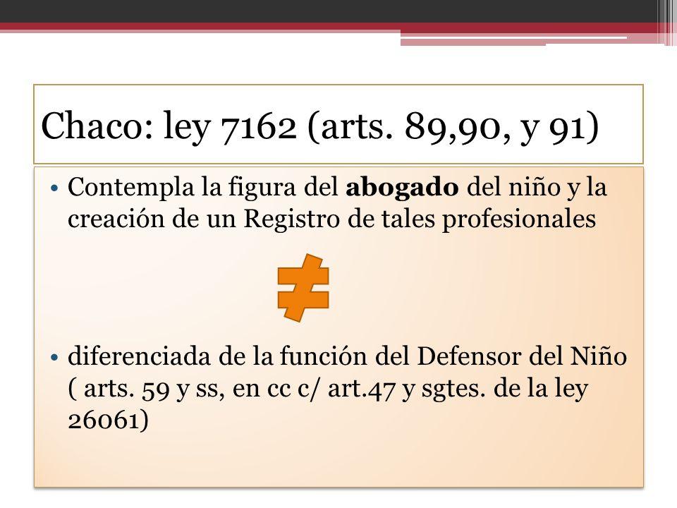 Chaco: ley 7162 (arts. 89,90, y 91) Contempla la figura del abogado del niño y la creación de un Registro de tales profesionales diferenciada de la fu