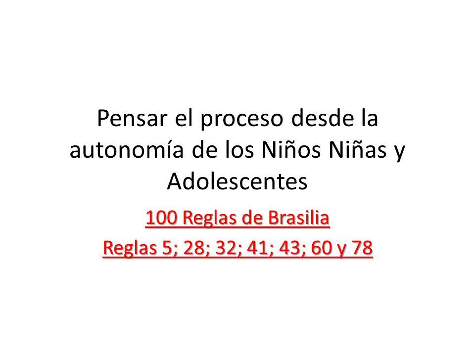 Pensar el proceso desde la autonomía de los Niños Niñas y Adolescentes 100 Reglas de Brasilia Reglas 5; 28; 32; 41; 43; 60 y 78