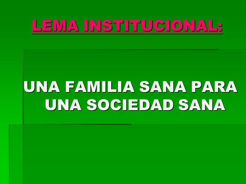 LEMA INSTITUCIONAL: LEMA INSTITUCIONAL: UNA FAMILIA SANA PARA UNA SOCIEDAD SANA