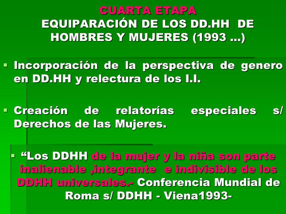 CUARTA ETAPA EQUIPARACIÓN DE LOS DD.HH DE HOMBRES Y MUJERES (1993 …) Incorporación de la perspectiva de genero en DD.HH y relectura de los I.I.
