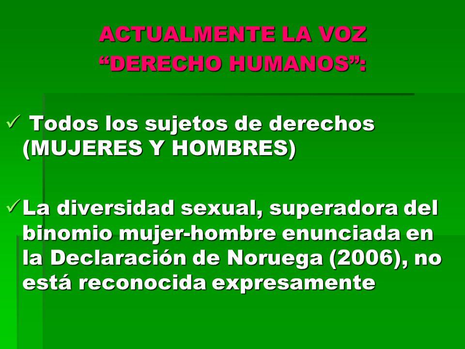 ACTUALMENTE LA VOZ DERECHO HUMANOS: Todos los sujetos de derechos (MUJERES Y HOMBRES) Todos los sujetos de derechos (MUJERES Y HOMBRES) La diversidad sexual, superadora del binomio mujer-hombre enunciada en la Declaración de Noruega (2006), no está reconocida expresamente La diversidad sexual, superadora del binomio mujer-hombre enunciada en la Declaración de Noruega (2006), no está reconocida expresamente