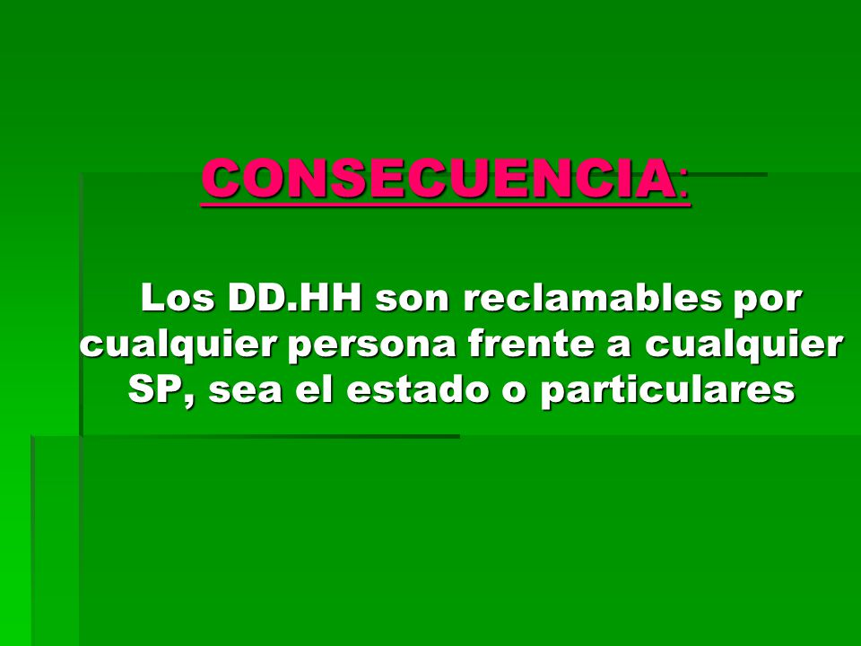 CONSECUENCIA : Los DD.HH son reclamables por cualquier persona frente a cualquier SP, sea el estado o particulares Los DD.HH son reclamables por cualquier persona frente a cualquier SP, sea el estado o particulares