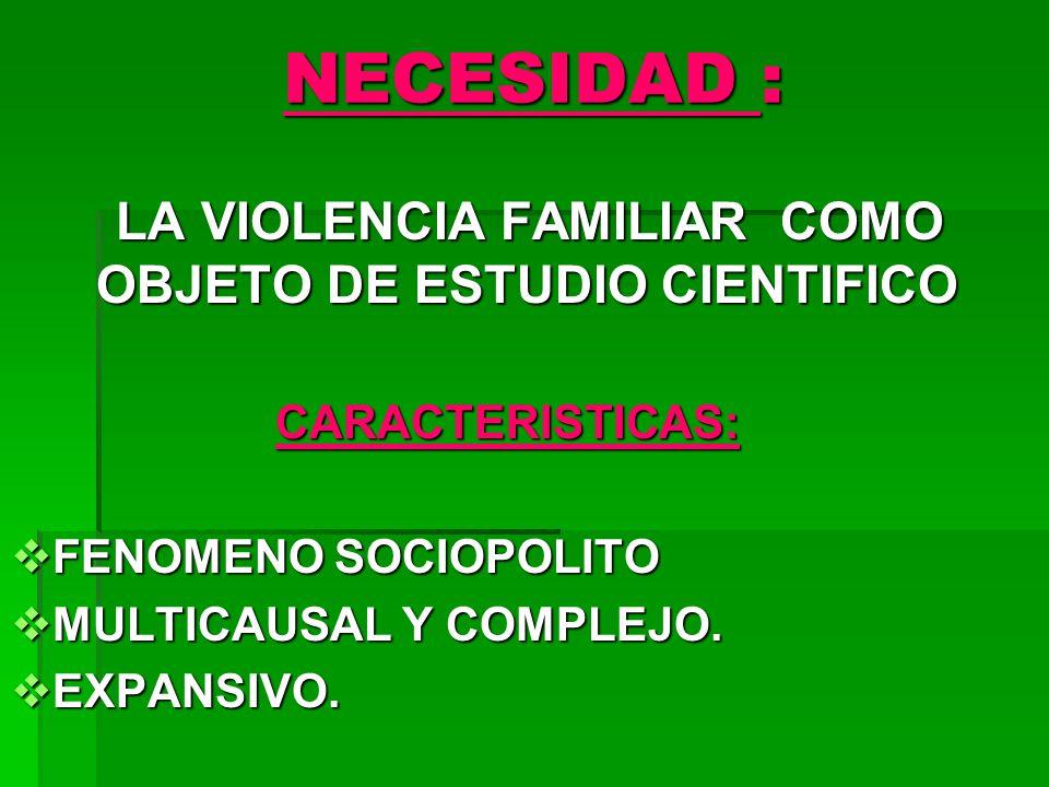 NECESIDAD : LA VIOLENCIA FAMILIAR COMO OBJETO DE ESTUDIO CIENTIFICO LA VIOLENCIA FAMILIAR COMO OBJETO DE ESTUDIO CIENTIFICOCARACTERISTICAS: FENOMENO SOCIOPOLITO FENOMENO SOCIOPOLITO MULTICAUSAL Y COMPLEJO.