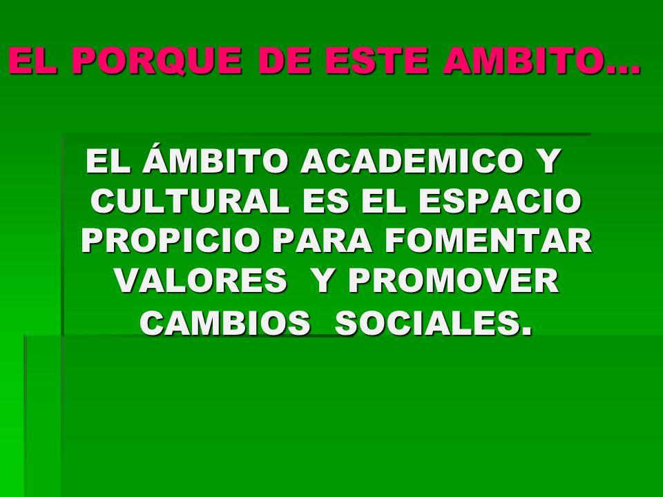 EL PORQUE DE ESTE AMBITO… EL ÁMBITO ACADEMICO Y CULTURAL ES EL ESPACIO PROPICIO PARA FOMENTAR VALORES Y PROMOVER CAMBIOS SOCIALES.