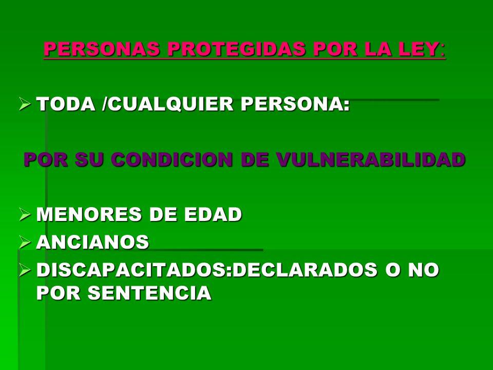 PERSONAS PROTEGIDAS POR LA LEY : TODA /CUALQUIER PERSONA: TODA /CUALQUIER PERSONA: POR SU CONDICION DE VULNERABILIDAD MENORES DE EDAD MENORES DE EDAD ANCIANOS ANCIANOS DISCAPACITADOS:DECLARADOS O NO POR SENTENCIA DISCAPACITADOS:DECLARADOS O NO POR SENTENCIA