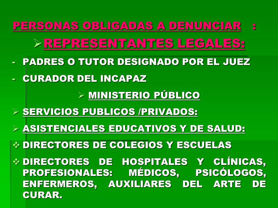 PERSONAS OBLIGADAS A DENUNCIAR : REPRESENTANTES LEGALES: REPRESENTANTES LEGALES: -PADRES O TUTOR DESIGNADO POR EL JUEZ -CURADOR DEL INCAPAZ MINISTERIO PÚBLICO MINISTERIO PÚBLICO SERVICIOS PUBLICOS /PRIVADOS: SERVICIOS PUBLICOS /PRIVADOS: ASISTENCIALES EDUCATIVOS Y DE SALUD: ASISTENCIALES EDUCATIVOS Y DE SALUD: DIRECTORES DE COLEGIOS Y ESCUELAS DIRECTORES DE COLEGIOS Y ESCUELAS DIRECTORES DE HOSPITALES Y CLÍNICAS, PROFESIONALES: MÉDICOS, PSICÓLOGOS, ENFERMEROS, AUXILIARES DEL ARTE DE CURAR.