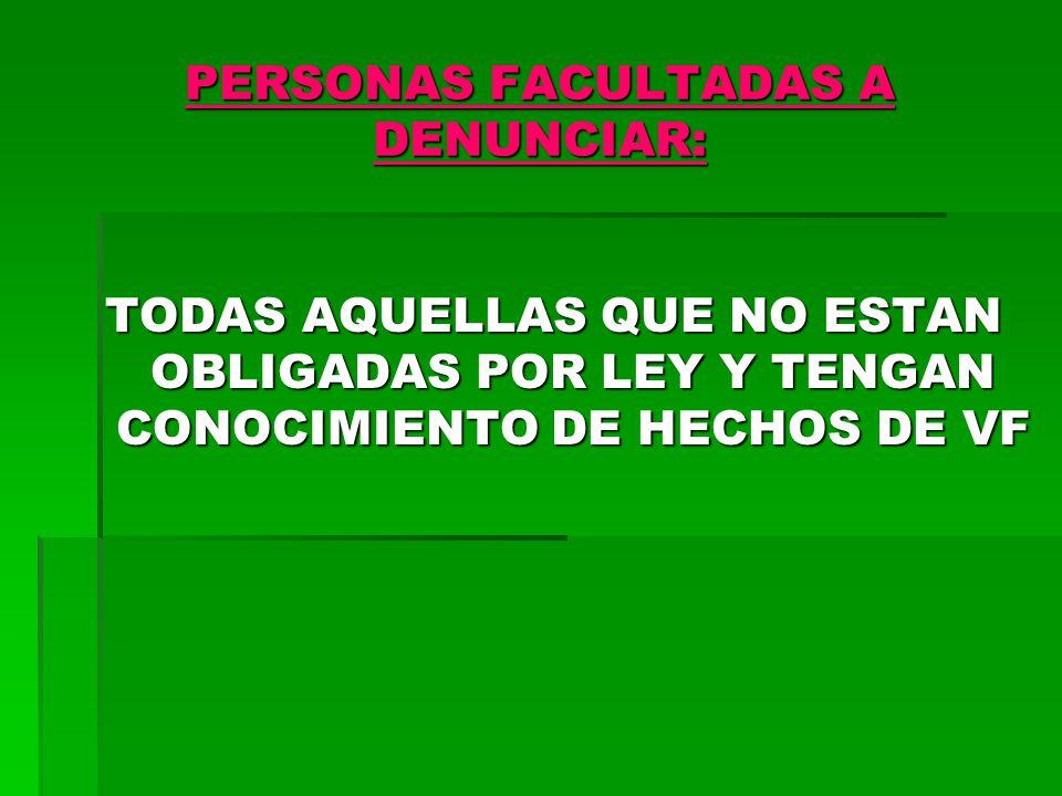 PERSONAS FACULTADAS A DENUNCIAR: TODAS AQUELLAS QUE NO ESTAN OBLIGADAS POR LEY Y TENGAN CONOCIMIENTO DE HECHOS DE VF