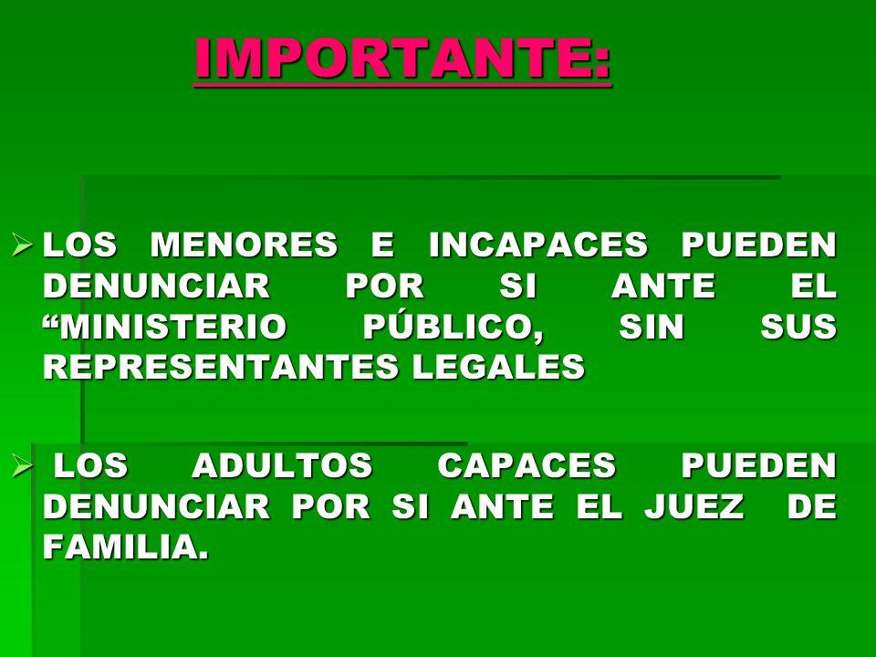 IMPORTANTE: LOS MENORES E INCAPACES PUEDEN DENUNCIAR POR SI ANTE EL MINISTERIO PÚBLICO, SIN SUS REPRESENTANTES LEGALES LOS MENORES E INCAPACES PUEDEN DENUNCIAR POR SI ANTE EL MINISTERIO PÚBLICO, SIN SUS REPRESENTANTES LEGALES LOS ADULTOS CAPACES PUEDEN DENUNCIAR POR SI ANTE EL JUEZ DE FAMILIA.