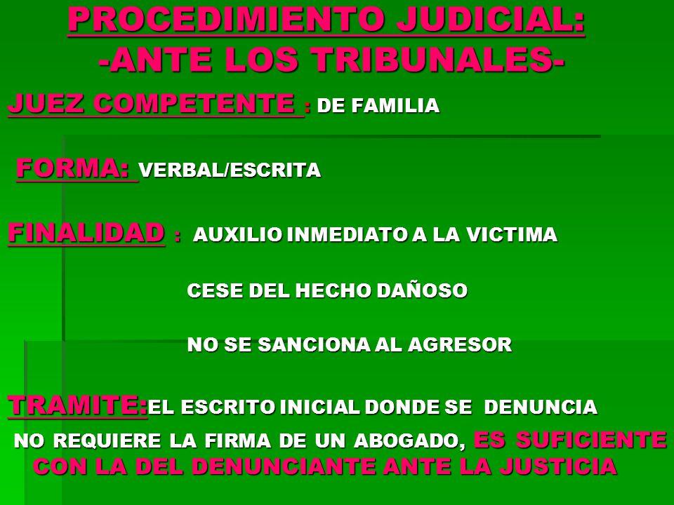 PROCEDIMIENTO JUDICIAL: -ANTE LOS TRIBUNALES- JUEZ COMPETENTE : DE FAMILIA FORMA: VERBAL/ESCRITA FORMA: VERBAL/ESCRITA FINALIDAD : AUXILIO INMEDIATO A LA VICTIMA CESE DEL HECHO DAÑOSO CESE DEL HECHO DAÑOSO NO SE SANCIONA AL AGRESOR NO SE SANCIONA AL AGRESOR TRAMITE: EL ESCRITO INICIAL DONDE SE DENUNCIA NO REQUIERE LA FIRMA DE UN ABOGADO, ES SUFICIENTE CON LA DEL DENUNCIANTE ANTE LA JUSTICIA NO REQUIERE LA FIRMA DE UN ABOGADO, ES SUFICIENTE CON LA DEL DENUNCIANTE ANTE LA JUSTICIA