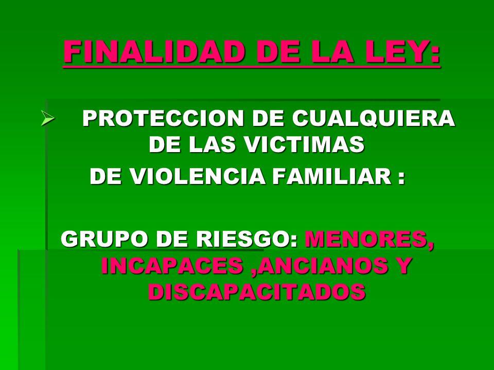 FINALIDAD DE LA LEY: PROTECCION DE CUALQUIERA DE LAS VICTIMAS PROTECCION DE CUALQUIERA DE LAS VICTIMAS DE VIOLENCIA FAMILIAR : GRUPO DE RIESGO: MENORES, INCAPACES,ANCIANOS Y DISCAPACITADOS