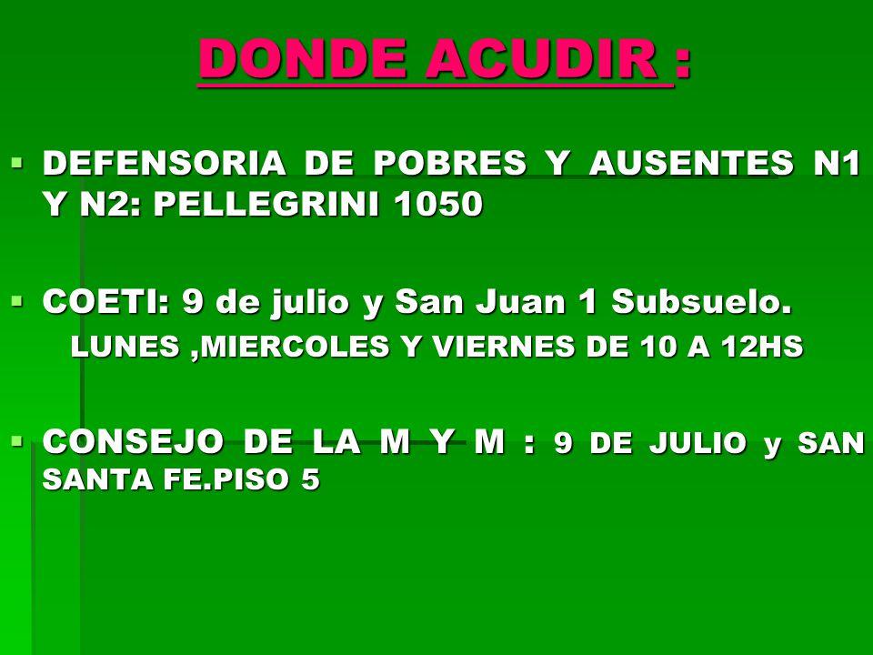 DONDE ACUDIR : DEFENSORIA DE POBRES Y AUSENTES N1 Y N2: PELLEGRINI 1050 DEFENSORIA DE POBRES Y AUSENTES N1 Y N2: PELLEGRINI 1050 COETI: 9 de julio y San Juan 1 Subsuelo.