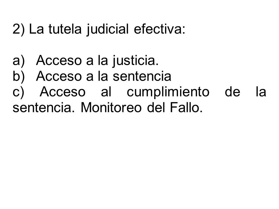 2) La tutela judicial efectiva: a) Acceso a la justicia. b) Acceso a la sentencia c) Acceso al cumplimiento de la sentencia. Monitoreo del Fallo.