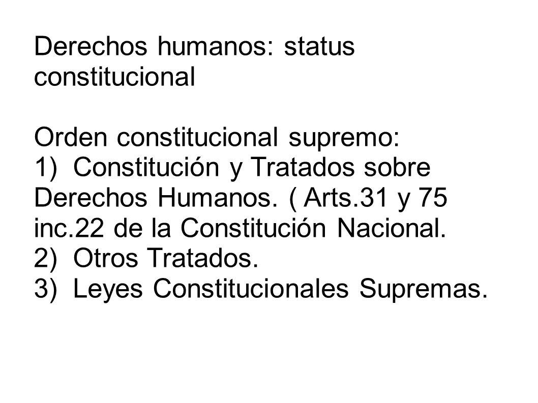 Derechos humanos: status constitucional Orden constitucional supremo: 1) Constitución y Tratados sobre Derechos Humanos. ( Arts.31 y 75 inc.22 de la C