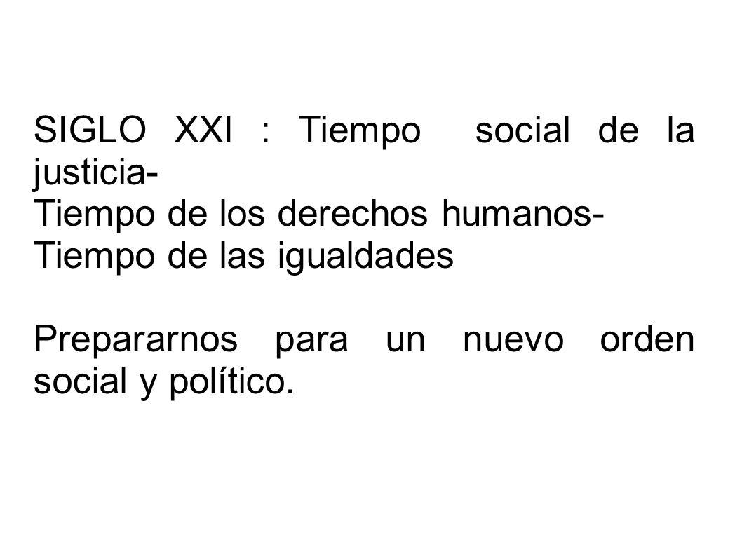 SIGLO XXI : Tiempo social de la justicia- Tiempo de los derechos humanos- Tiempo de las igualdades Prepararnos para un nuevo orden social y político.