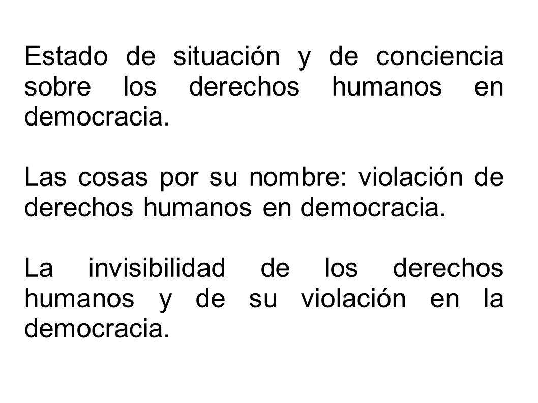 Estado de situación y de conciencia sobre los derechos humanos en democracia. Las cosas por su nombre: violación de derechos humanos en democracia. La