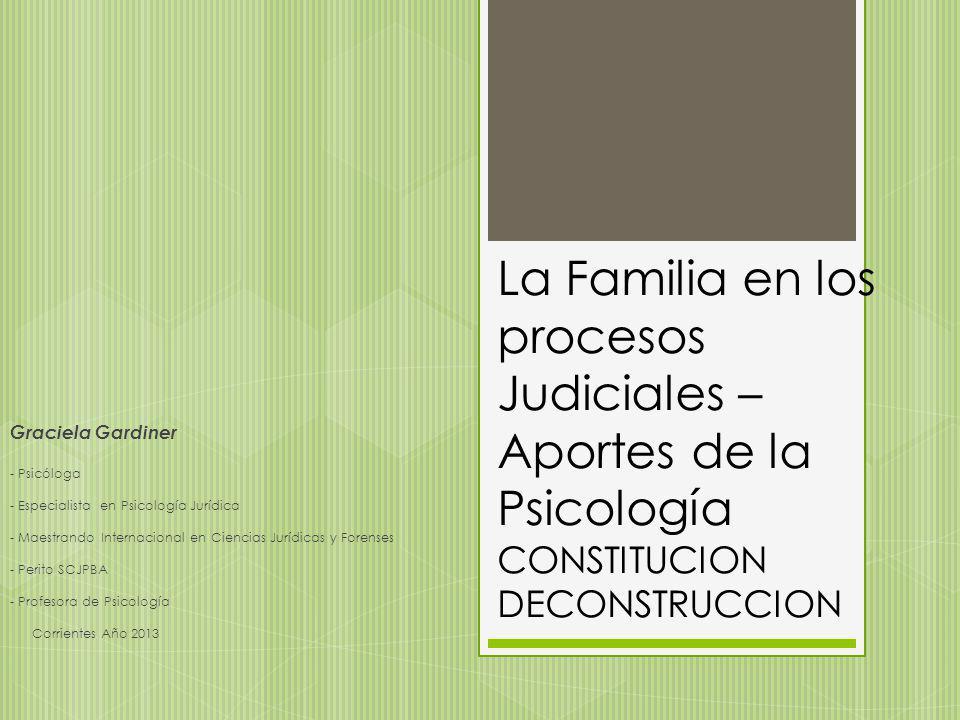 La Familia en los procesos Judiciales – Aportes de la Psicología CONSTITUCION DECONSTRUCCION Graciela Gardiner - Psicóloga - Especialista en Psicologí