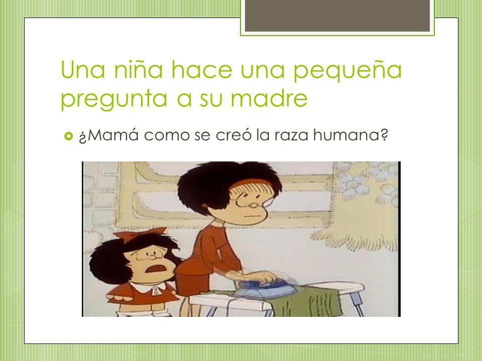 Una niña hace una pequeña pregunta a su madre ¿Mamá como se creó la raza humana?