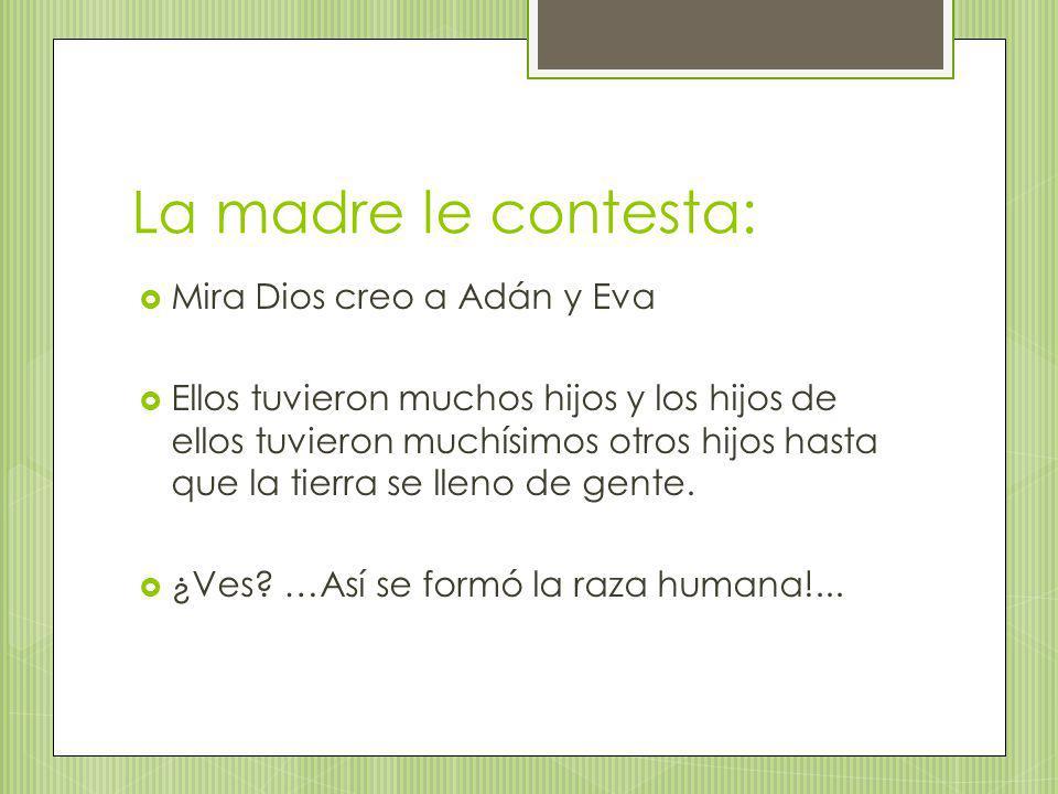 La madre le contesta: Mira Dios creo a Adán y Eva Ellos tuvieron muchos hijos y los hijos de ellos tuvieron muchísimos otros hijos hasta que la tierra