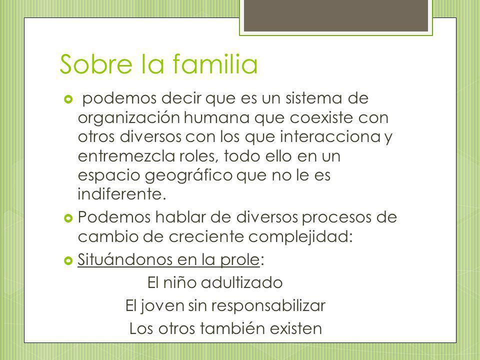 Sobre la familia podemos decir que es un sistema de organización humana que coexiste con otros diversos con los que interacciona y entremezcla roles,