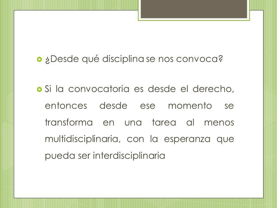 ¿Desde qué disciplina se nos convoca? Si la convocatoria es desde el derecho, entonces desde ese momento se transforma en una tarea al menos multidisc