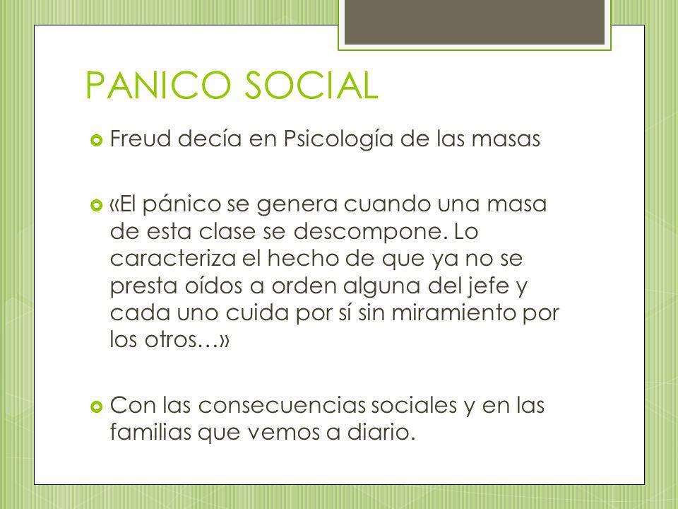PANICO SOCIAL Freud decía en Psicología de las masas «El pánico se genera cuando una masa de esta clase se descompone. Lo caracteriza el hecho de que