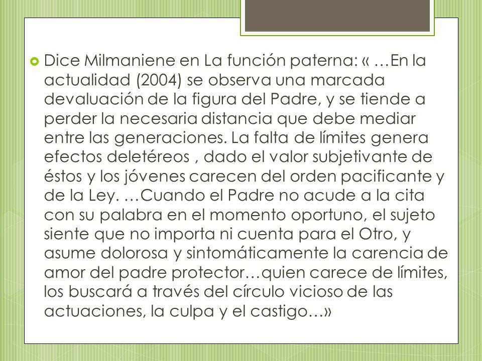 Dice Milmaniene en La función paterna: « …En la actualidad (2004) se observa una marcada devaluación de la figura del Padre, y se tiende a perder la n