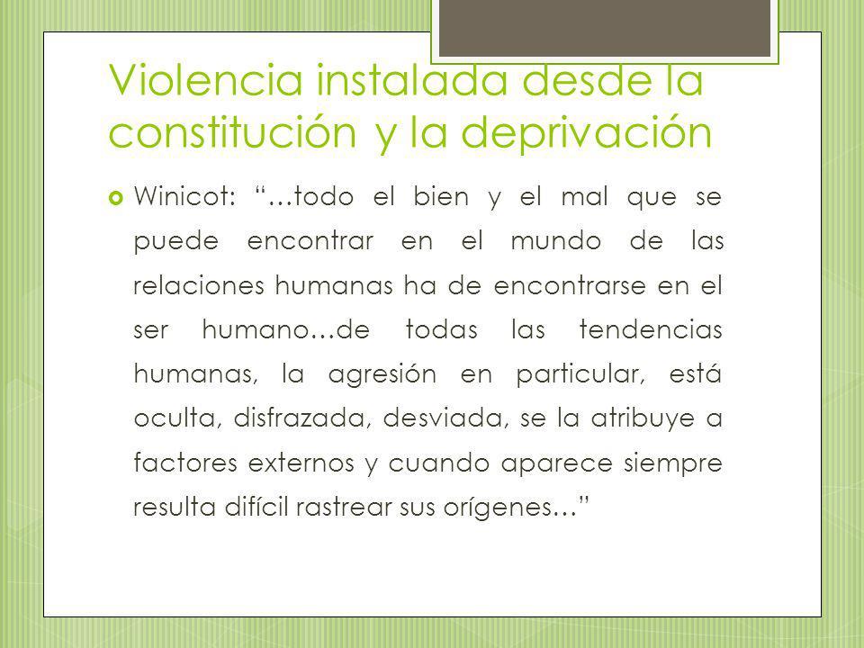 Violencia instalada desde la constitución y la deprivación Winicot: …todo el bien y el mal que se puede encontrar en el mundo de las relaciones humana