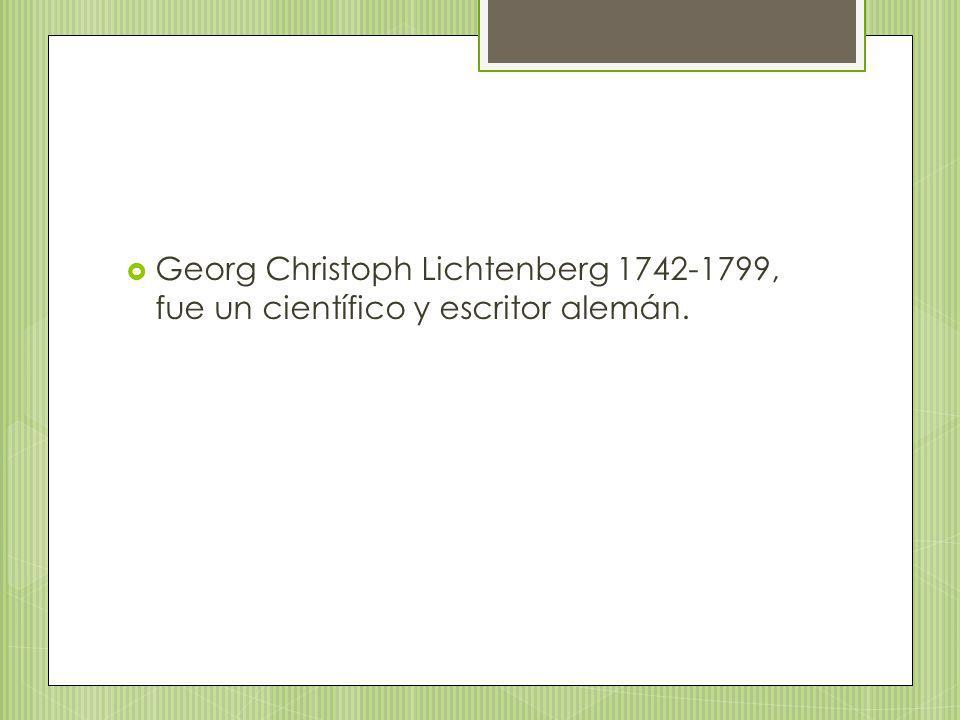 Georg Christoph Lichtenberg 1742-1799, fue un científico y escritor alemán.