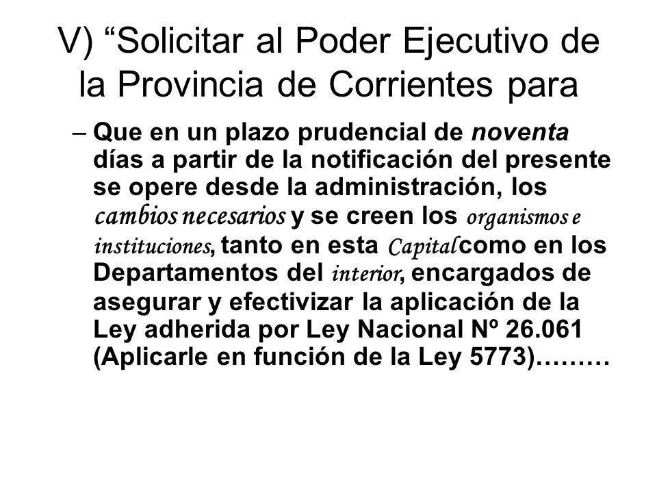 V) Solicitar al Poder Ejecutivo de la Provincia de Corrientes para –Que en un plazo prudencial de noventa días a partir de la notificación del present