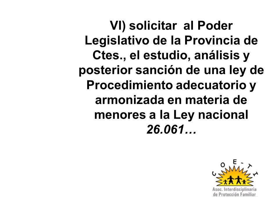 VI) solicitar al Poder Legislativo de la Provincia de Ctes., el estudio, análisis y posterior sanción de una ley de Procedimiento adecuatorio y armoni