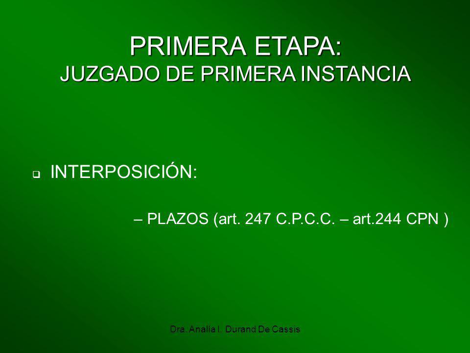 Dra. Analía I. Durand De Cassis PRIMERA ETAPA: JUZGADO DE PRIMERA INSTANCIA INTERPOSICIÓN: – PLAZOS (art. 247 C.P.C.C. – art.244 CPN )