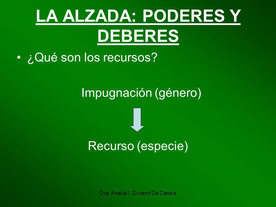 Dra. Analía I. Durand De Cassis LA ALZADA: PODERES Y DEBERES ¿Qué son los recursos? Impugnación (género) Recurso (especie)