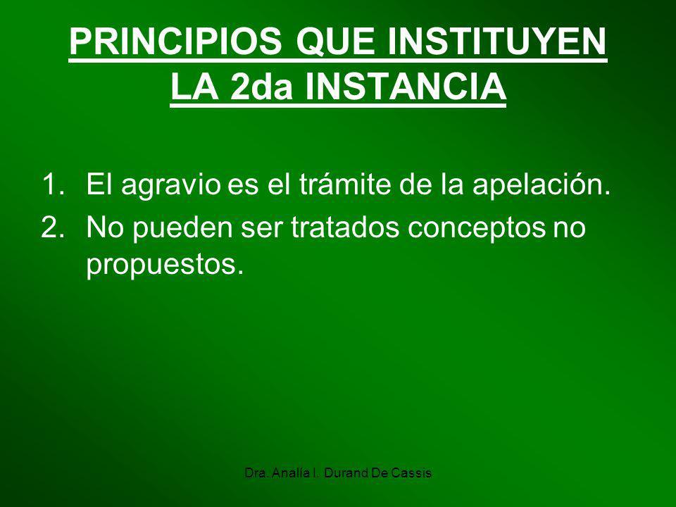 Dra. Analía I. Durand De Cassis PRINCIPIOS QUE INSTITUYEN LA 2da INSTANCIA 1.El agravio es el trámite de la apelación. 2.No pueden ser tratados concep