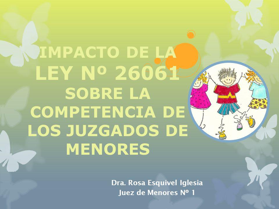 IMPACTO DE LA LEY Nº 26061 SOBRE LA COMPETENCIA DE LOS JUZGADOS DE MENORES Dra. Rosa Esquivel Iglesia Juez de Menores Nº 1
