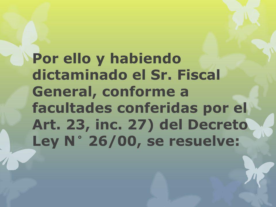 Por ello y habiendo dictaminado el Sr. Fiscal General, conforme a facultades conferidas por el Art. 23, inc. 27) del Decreto Ley N° 26/00, se resuelve