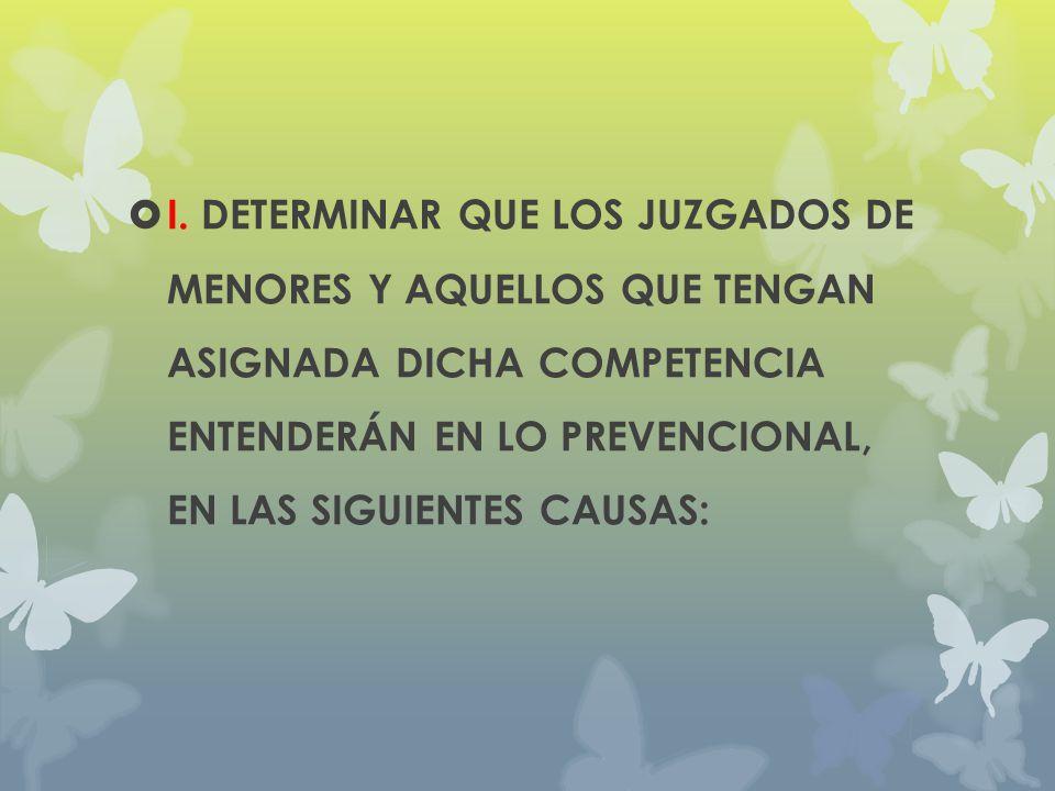 I. DETERMINAR QUE LOS JUZGADOS DE MENORES Y AQUELLOS QUE TENGAN ASIGNADA DICHA COMPETENCIA ENTENDERÁN EN LO PREVENCIONAL, EN LAS SIGUIENTES CAUSAS: