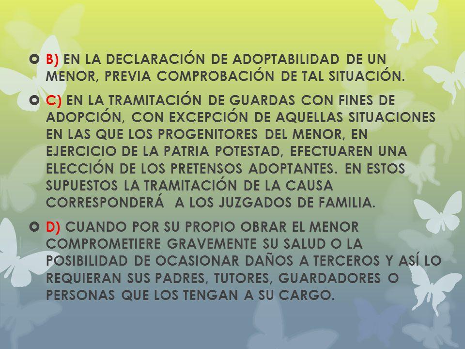 B) EN LA DECLARACIÓN DE ADOPTABILIDAD DE UN MENOR, PREVIA COMPROBACIÓN DE TAL SITUACIÓN. C) EN LA TRAMITACIÓN DE GUARDAS CON FINES DE ADOPCIÓN, CON EX