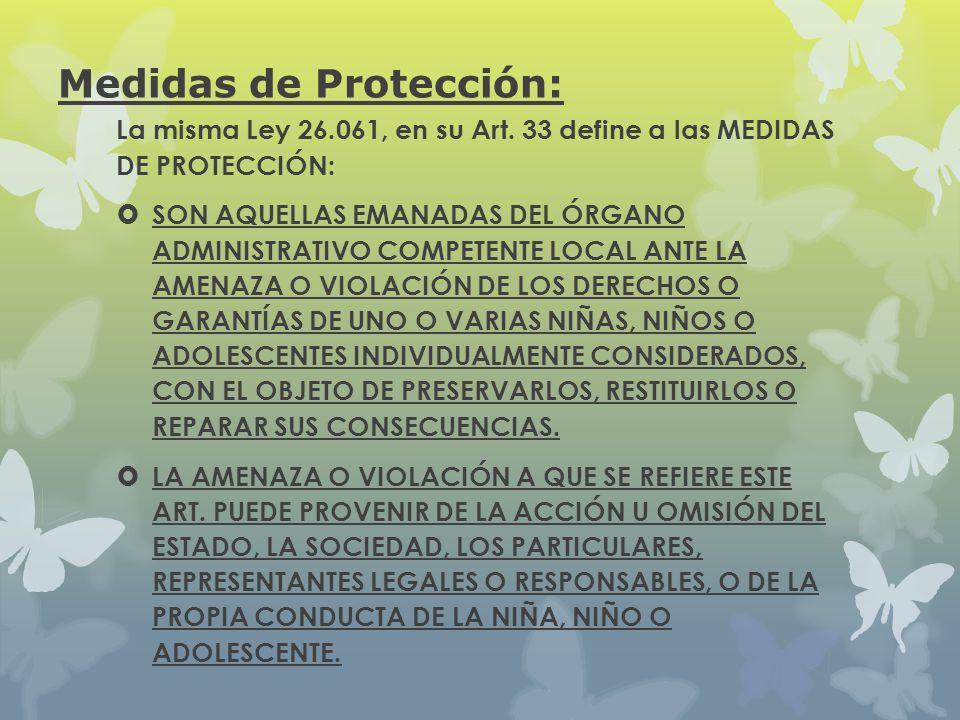 Medidas de Protección: La misma Ley 26.061, en su Art. 33 define a las MEDIDAS DE PROTECCIÓN: SON AQUELLAS EMANADAS DEL ÓRGANO ADMINISTRATIVO COMPETEN