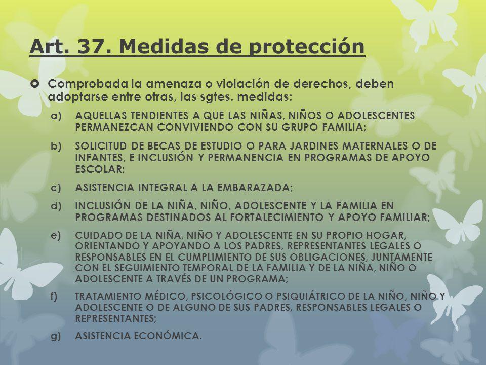 Art. 37. Medidas de protección Comprobada la amenaza o violación de derechos, deben adoptarse entre otras, las sgtes. medidas: a) AQUELLAS TENDIENTES