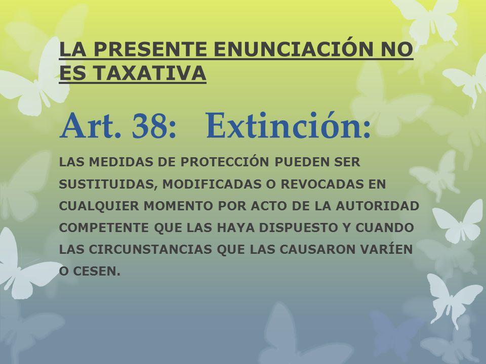 LA PRESENTE ENUNCIACIÓN NO ES TAXATIVA Art. 38: Extinción: LAS MEDIDAS DE PROTECCIÓN PUEDEN SER SUSTITUIDAS, MODIFICADAS O REVOCADAS EN CUALQUIER MOME