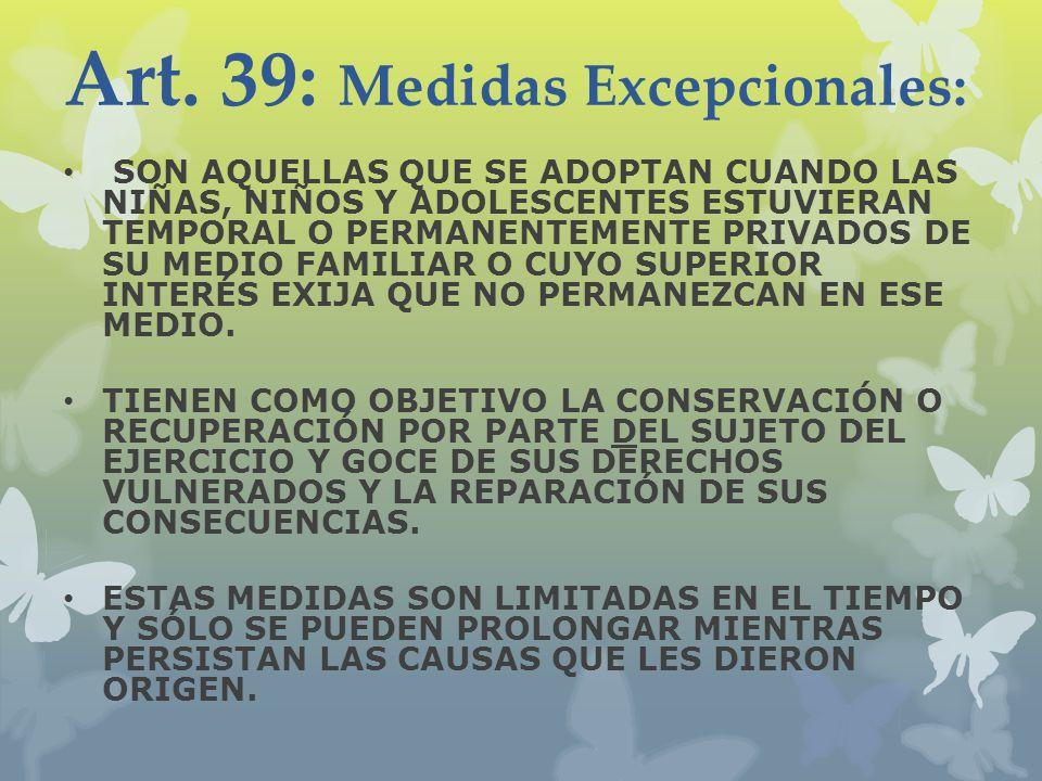 Art. 39: Medidas Excepcionales: SON AQUELLAS QUE SE ADOPTAN CUANDO LAS NIÑAS, NIÑOS Y ADOLESCENTES ESTUVIERAN TEMPORAL O PERMANENTEMENTE PRIVADOS DE S